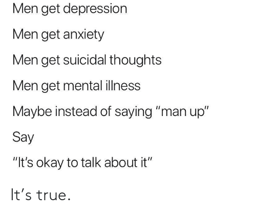 "True, Anxiety, and Depression: Men get depression  Men get anxiety  Men get suicidal thoughts  Men get mental ilness  Maybe instead of saying ""man up""  Say  ""It's okay to talk about it"" It's true."