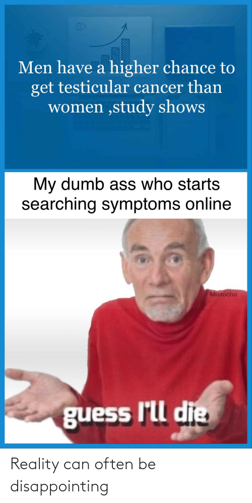 Ass, Dumb, and Reddit: Men have a higher chance to  get testicular cancer than  women ,study shows  My dumb ass who starts  searching symptoms online  Mistocho  guess I'll die Reality can often be disappointing