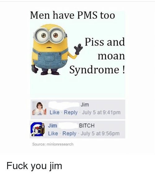 pms: Men have PMS too  Piss and  moan  Syndrome!  Jim  Like Reply July 5 at 9:41prm  Jim  BITCH  Like Reply July 5 at 9:56pm  Source: minionresearch Fuck you jim