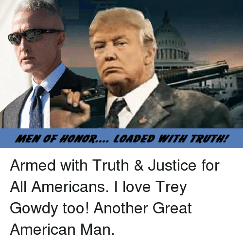 Memes, Justice, and Justice for All: MEN OF HONOR... LOADED TRUTH! Armed with Truth & Justice for All Americans. I love Trey Gowdy too!  Another Great American Man.