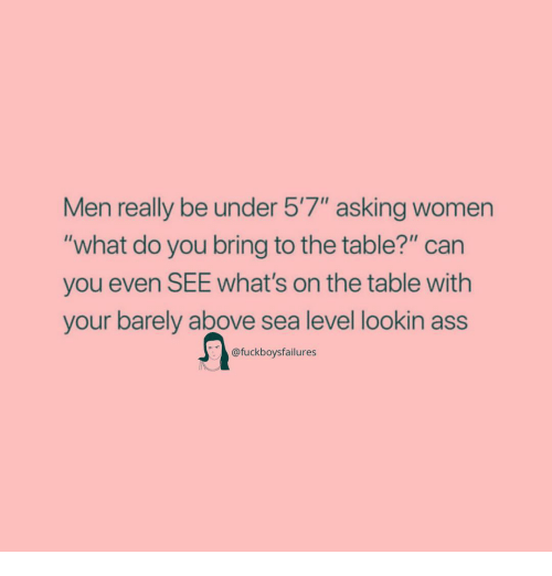 "Lookin Ass: Men really be under 5'7"" asking women  ""what do you bring to the table?"" can  you even SEE What's on the table with  your barely above sea level lookin ass  @fuckboysfailures"