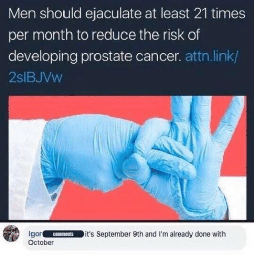 attn: Men should ejaculate at least 21 times  per month to reduce the risk of  developing prostate cancer. attn.link/  2slBJVw  gorcomments it's September 9th and I'm already done with  October