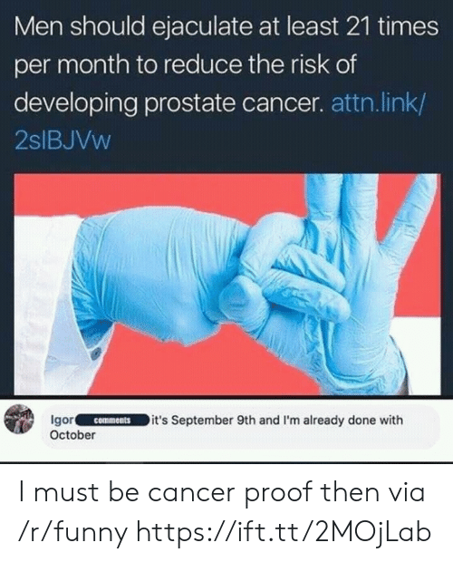 attn: Men should ejaculate at least 21 times  per month to reduce the risk of  developing prostate cancer. attn.link/  2slBJVw  Igor.IC-ㄧ˙-ID it's September 9th and I'm already done w.th  October  comments I must be cancer proof then via /r/funny https://ift.tt/2MOjLab