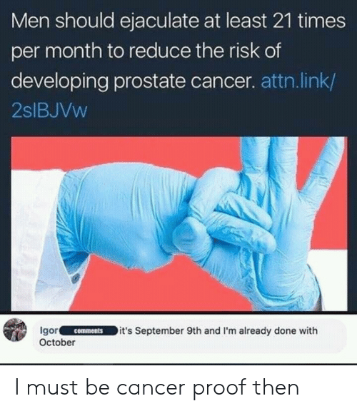 attn: Men should ejaculate at least 21 times  per month to reduce the risk of  developing prostate cancer. attn.link/  2slBJVw  Igor.IC-ㄧ˙-ID it's September 9th and I'm already done w.th  October  comments I must be cancer proof then