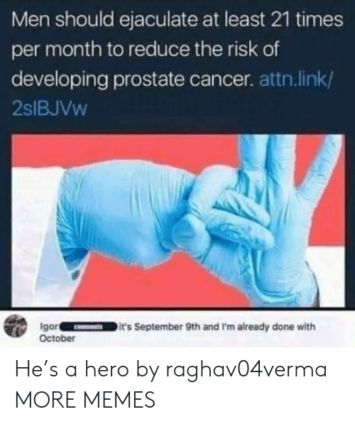 attn: Men should ejaculate at least 21 times  per month to reduce the risk of  developing prostate cancer. attn.link/  2SIBJVW  Igor  October  it's September 9th and I'm already done with He's a hero by raghav04verma MORE MEMES
