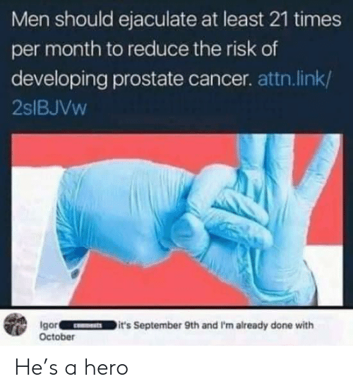 attn: Men should ejaculate at least 21 times  per month to reduce the risk of  developing prostate cancer. attn.link/  2SIBJVW  Igor  October  it's September 9th and I'm already done with He's a hero