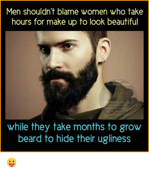 atma: Men shouldn't blame women who take  hours for make up to look beautiful  tonfitseu atma  page  odia declared by  UNESCO voted  by rn and my  while they take months to grow  beard to hide their ugliness 😛