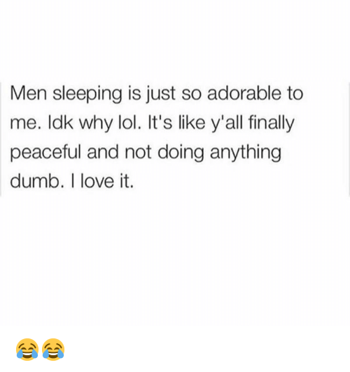 Dank, Dumb, and Lol: Men sleeping is just so adorable to  me. ldk why lol. It's like y'all finally  peaceful and not doing anything  dumb. I love it. 😂😂