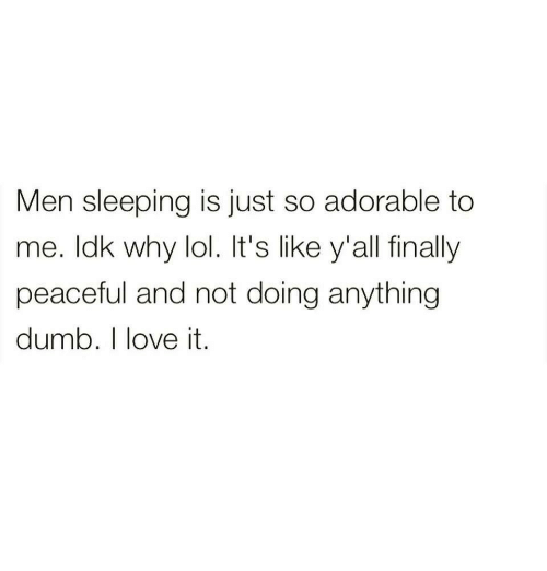 Dumb, Lol, and Love: Men sleeping is just so adorable to  me. ldk why lol. It's like y'all finally  peaceful and not doing anything  dumb. I love it.