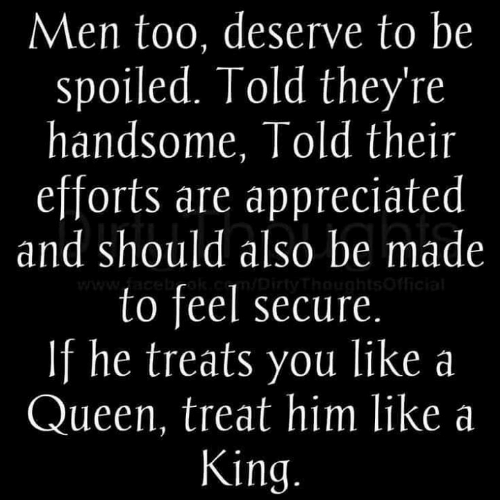 spoiled: Men too, deserve to be  spoiled. Told they're  handsome, Told their  efforts are appreciated  and should also be made  to feel secure  If he treats you like a  Queen, treat him like a  King.