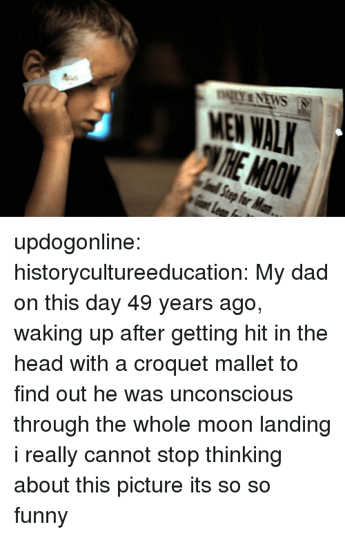 Getting Hit: MEN WAL updogonline:  historycultureeducation: My dad on this day 49 years ago, waking up after getting hit in the head with a croquet mallet to find out he was unconscious through the whole moon landing  i really cannot stop thinking about this picture its so so funny