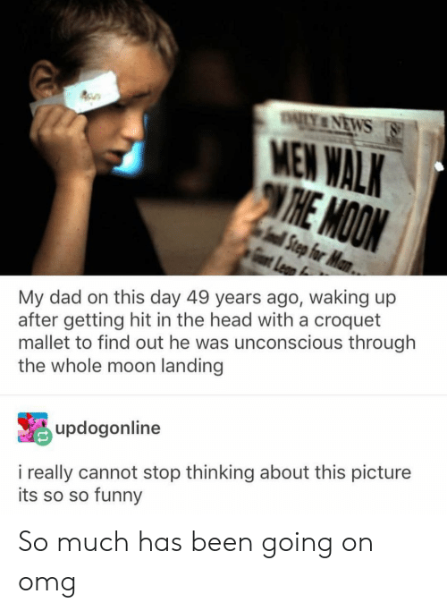 Getting Hit: MEN WALK  My dad on this day 49 years ago, waking up  after getting hit in the head with a croquet  mallet to find out he was unconscious through  the whole moon landing  updogonline  i really cannot stop thinking about this picture  its so so funny So much has been going on omg