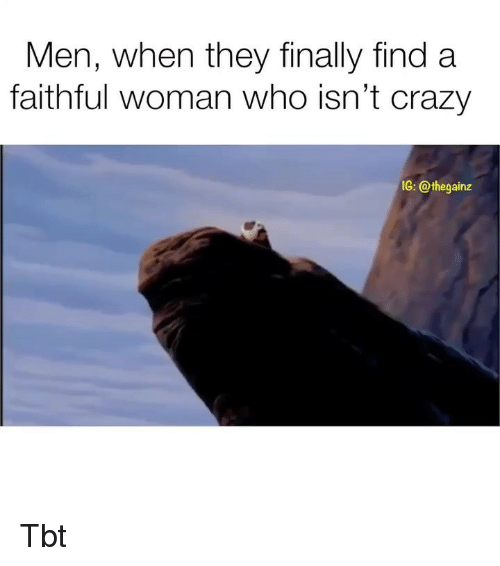 Crazy, Memes, and Tbt: Men, when they finally find a  faithful woman who isn't crazy  IG: @thegainz Tbt