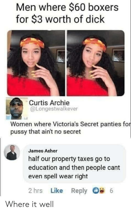 That Aint: Men where $60 boxers  for $3 worth of dick  Curtis Archie  @Longestwalkever  Women where Victoria's Secret panties for  pussy that ain't no secret  James Asher  half our property taxes go to  education and then people cant  even spell wear right  2 hrs Like Reply  6 Where it well