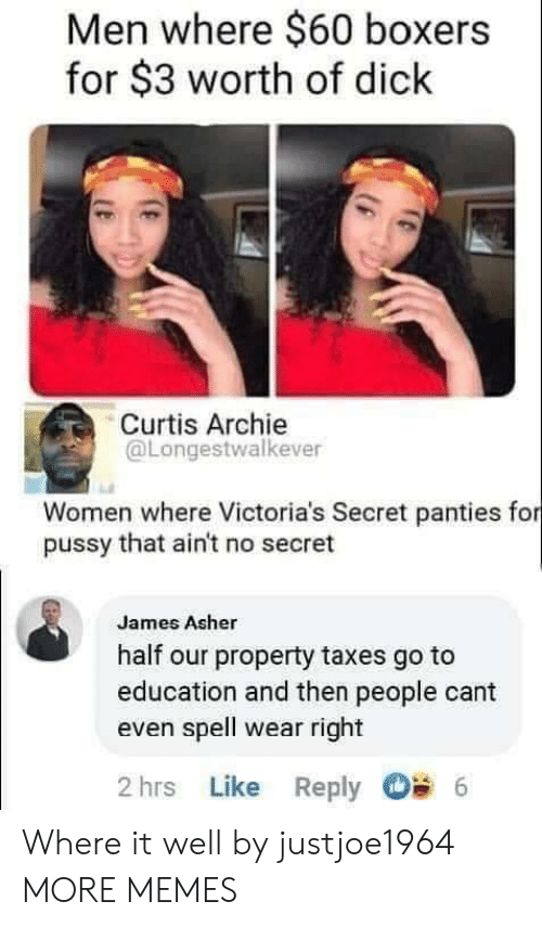 Victoria's Secret: Men where $60 boxers  for $3 worth of dick  Curtis Archie  @Longestwalkever  Women where Victoria's Secret panties for  pussy that ain't no secret  James Asher  half our property taxes go to  education and then people cant  even spell wear right  2 hrs Like Reply  6 Where it well by justjoe1964 MORE MEMES