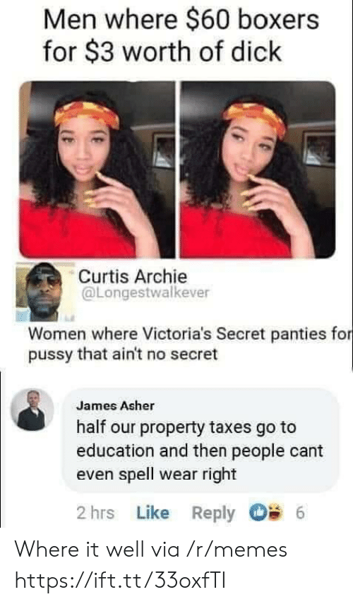 That Aint: Men where $60 boxers  for $3 worth of dick  Curtis Archie  @Longestwalkever  Women where Victoria's Secret panties for  pussy that ain't no secret  James Asher  half our property taxes go to  education and then people cant  even spell wear right  2 hrs Like Reply  6 Where it well via /r/memes https://ift.tt/33oxfTI
