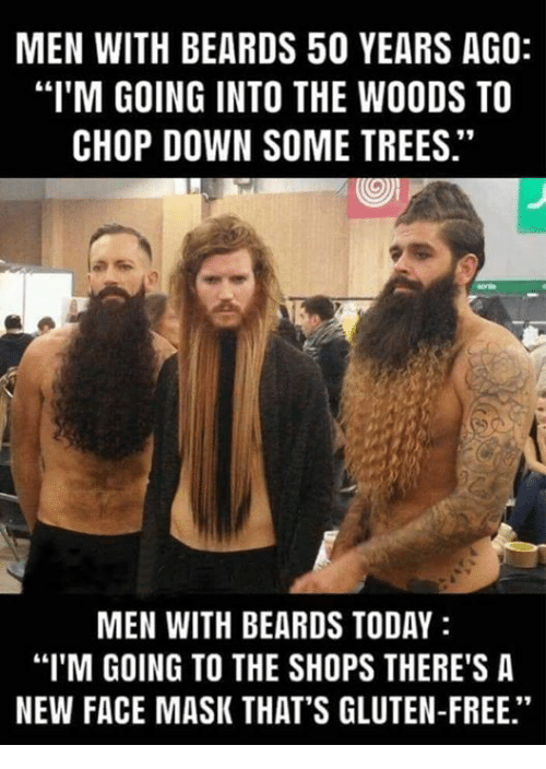 """face mask: MEN WITH BEARDS 50 YEARS AGO:  """"I'M GOING INTO THE WOODS TO  CHOP DOWN SOME TREES.""""  MEN WITH BEARDS TODAY  """"I'M GOING TO THE SHOPS THERE'S A  NEW FACE MASK THAT'S GLUTEN-FREE."""""""