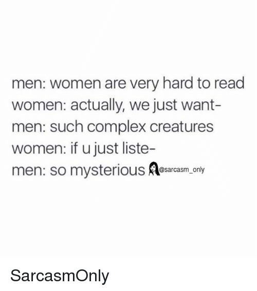 hardness: men: women are very hard to read  women: actually, we just want-  men: such complex creatures  women: if u just liste  men: so mysterious  @sarcasm_only SarcasmOnly
