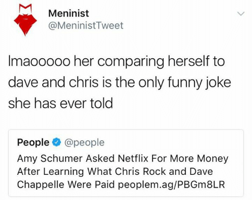 ags: Meninist  @MeninistTweet  Imaooo00 her comparing herself to  dave and chris is the only funny joke  she has ever told  People@people  Amy Schumer Asked Netflix For More Money  After Learning What Chris Rock and Dave  Chappelle Were Paid peoplem.ag/PBGm8LR