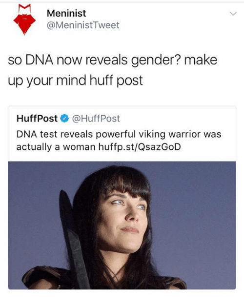 Memes, Huff, and Test: Meninist  @MeninistTweet  so DNA now reveals gender? make  up your mind huff post  HuffPost @HuffPost  DNA test reveals powerful viking warrior was  actually a woman huffp.st/QsazGoD