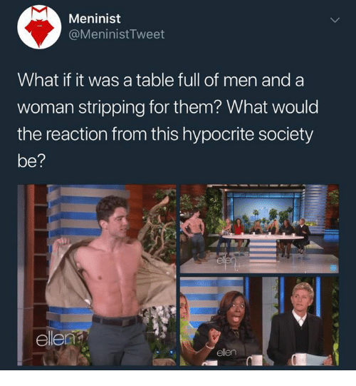 Memes, Ellen, and Hypocrite: Meninist  @MeninistTweet  What if it was a table full of men and a  woman stripping for them? What would  the reaction from this hypocrite society  el  ellen
