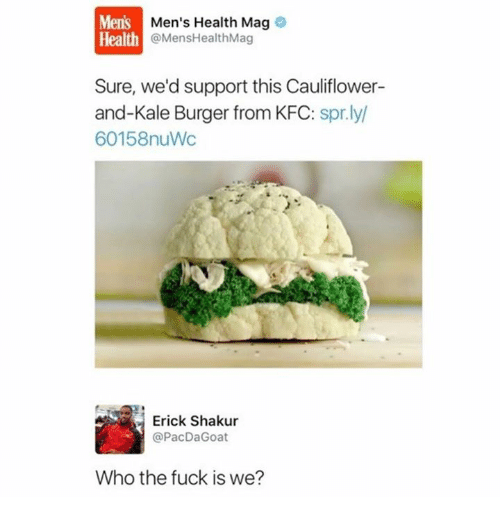mags: Mens  Health  Men's Health Mag  @MensHealthMag  Sure, we'd support this Cauliflower-  and-Kale Burger from KFC: spr.ly  60158nuWc  Erick Shakur  @PacDaGoat  Who the fuck is we?