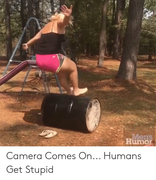 Dank, Camera, and 🤖: Mens  Humor Camera Comes On... Humans Get Stupid