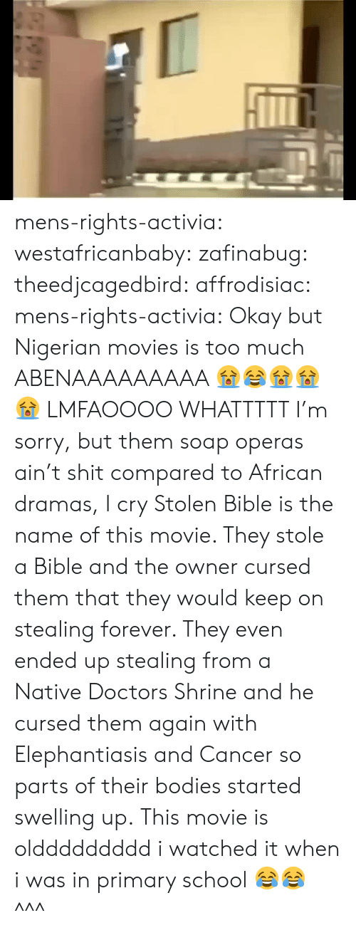 Shrine: mens-rights-activia: westafricanbaby:   zafinabug:  theedjcagedbird:   affrodisiac:   mens-rights-activia:  Okay but Nigerian movies is too much  ABENAAAAAAAAA 😭😂😭😭😭   LMFAOOOO WHATTTTT   I'm sorry,  but them soap operas ain't shit compared to African dramas,  I cry  Stolen Bible is the name of this movie. They stole a Bible and the owner cursed them that they would keep on stealing forever. They even ended up stealing from a Native Doctors Shrine and he cursed them again with Elephantiasis and Cancer so parts of their bodies started swelling up. This movie is olddddddddd i watched it when i was in primary school 😂😂   ^^^