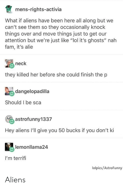 """alie: mens-rights-activia  What if aliens have been here all along but we  can't see them so they occasionally knock  things over and move things just to get our  attention but we're just like """"lol it's ghosts"""" nah  fam, it's alie  neck  they killed her before she could finish the p  Zedangelopadilla  Should I be sca  astrofunny1337  Hey aliens I'll give you 50 bucks if you don't ki  lemonllama24  I'm terrifi  lolpics/AstroFunny Aliens"""