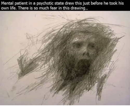 psychotically: Mental patient in a psychotic state drew this just before he took his  own life. There is so much fear in this drawing.