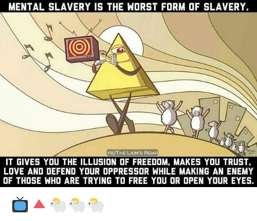 Love, Memes, and The Worst: MENTAL SLAVERY IS THE WORST FORM OF SLAVERY.  FB/THE LION'S ROAR  IT GIVES YOU THE ILLUSION OF FREEDOM, MAKES YOU TRUST  LOVE AND DEFEND YOUR OPPRESSOR WHILE MAKING AN ENEMY  OF THOSE WHO ARE TRYING TO FREE YOU OR OPEN YOUR EYES. 📺🔺️🐑🐑🐑