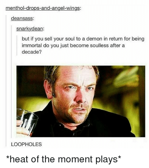 menthol: menthol drops-and-angel-wings:  deansass  snarky dean:  but if you sell your soul to a demon in return for being  immortal do you just become soulless after a  decade?  LOOPHOLES *heat of the moment plays*