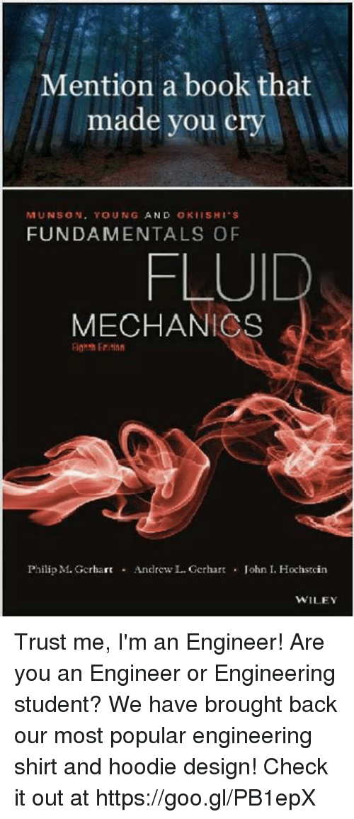 Book, Engineering, and Design: Mention a book that  made you cry  MUNSON. YOUNG AND OKIISHI S  FUNDAMENTALS OF  FLUID  MECHANICS  Philip M. GcrhartAndrew L. Gerhar  . John I. Hochstcin  WILEY Trust me, I'm an Engineer! Are you an Engineer or Engineering student? We have brought back our most popular engineering shirt and hoodie design! Check it out at https://goo.gl/PB1epX