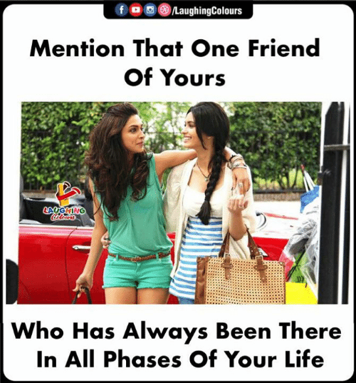 Life, Indianpeoplefacebook, and Been: Mention That One Friend  Of Yours  Who Has Always Been There  In All Phases Of Your Life