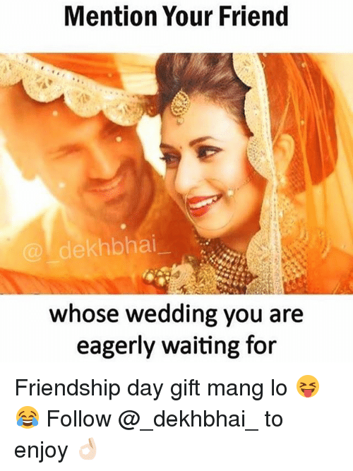 Mangs: Mention Your Friend  @dekhbhai  whose wedding you are  eagerly waiting for Friendship day gift mang lo 😝😂 Follow @_dekhbhai_ to enjoy 👌🏻