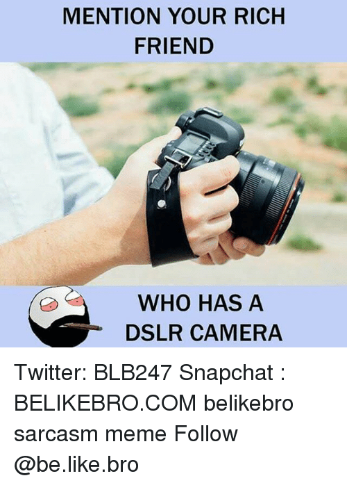 Be Like, Meme, and Memes: MENTION YOUR RICH  FRIEND  WHO HAS A  DSLR CAMERA Twitter: BLB247 Snapchat : BELIKEBRO.COM belikebro sarcasm meme Follow @be.like.bro