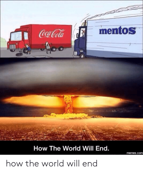 Coca-Cola, Memes, and Mentos: mentos  Coca-Cola  How The World Will End.  memes.com how the world will end