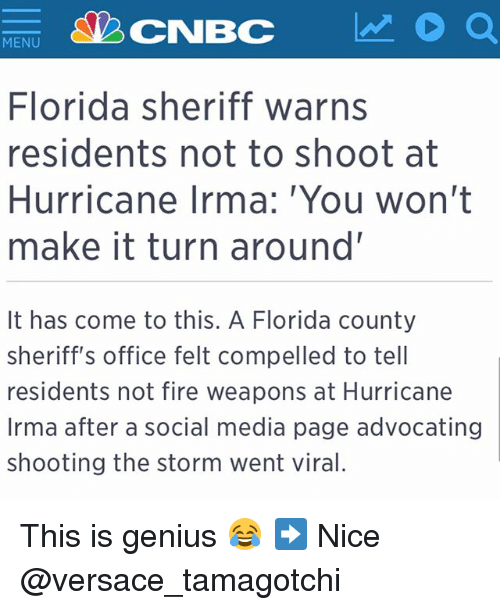 Geniusism: MENU  Florida sheriff warns  residents not to shoot at  Hurricane Irma: You won't  make it turn around'  It has come to this. A Florida county  sheriff's office felt compelled to tell  residents not fire weapons at Hurricane  Irma after a social media page advocating  shooting the storm went viral. This is genius 😂 ➡️ Nice @versace_tamagotchi