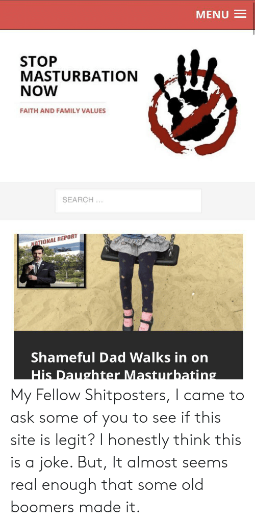 Dad, Family, and Search: MENU  STOP  MASTURBATION  NOW  FAITH AND FAMILY VALUES  SEARCH...  NATIONAL REPORT  Shameful Dad Walks in on  His Daughter Masturbating My Fellow Shitposters, I came to ask some of you to see if this site is legit? I honestly think this is a joke. But, It almost seems real enough that some old boomers made it.