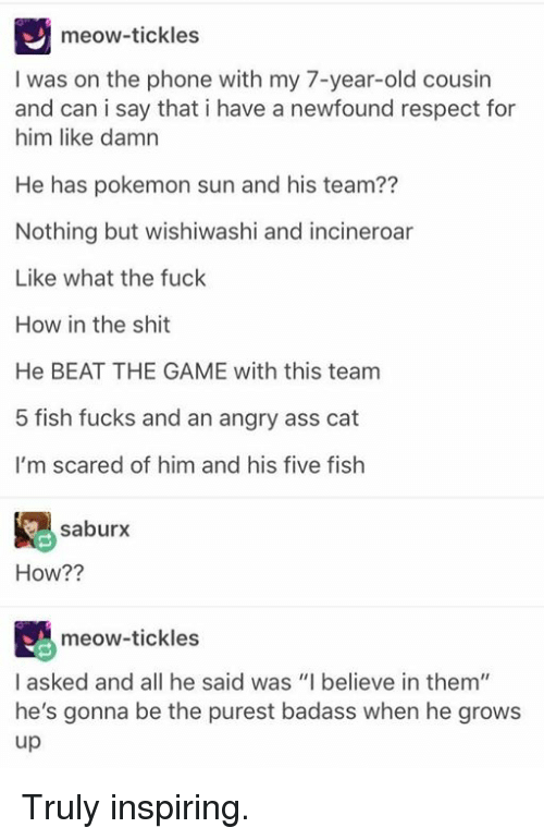 """tickling: meow-tickles  I was on the phone with my 7-year-old cousin  and can i say that i have a newfound respect for  him like damn  He has pokemon sun and his team??  Nothing but wishiwashi and incineroar  Like what the fuck  How in the shit  He BEAT THE GAME with this team  5 fish fucks and an angry ass cat  I'm scared of him and his five fish  saburx  How??  meow-tickles  I asked and all he said was """"I believe in them""""  he's gonna be the purest badass when he grows  up Truly inspiring."""