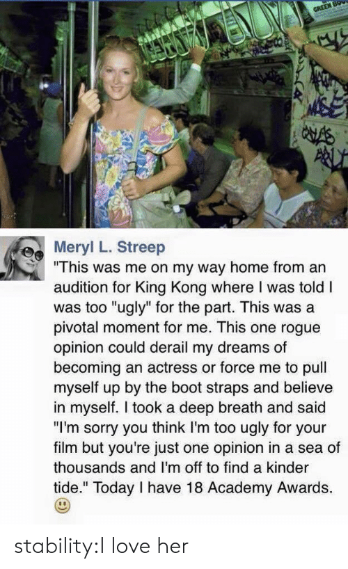 """Mers: Mer L. Streep  """"This was me on my way home from an  audition for King Kong where I was told I  was too """"ugly"""" for the part. This was a  pivotal moment for me. This one rogue  opinion could derail my dreams of  becoming an actress or force me to pull  myself up by the boot straps and believe  in myself. I took a deep breath and said  """"I'm sorry you think I'm too ugly for your  film but you're just one opinion in a sea of  thousands and I'm off to find a kinder  tide."""" Today I have 18 Academy Awards. stability:I love her"""