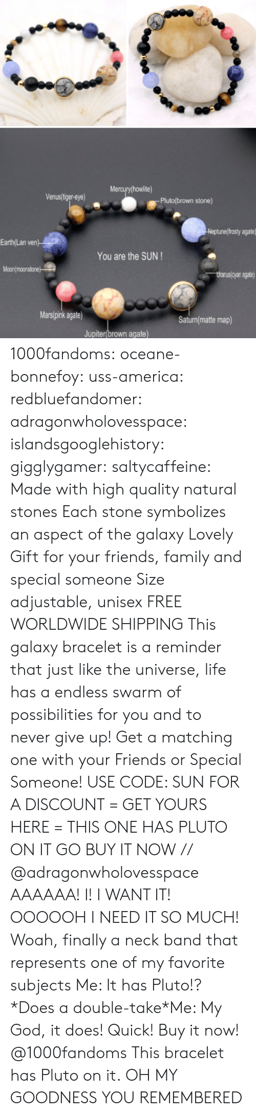 America, Family, and Friends: Mercury howlite)  Venus/liger-eye)  Pluto(brown stone)  eptunef frosty agate  Earth/Lan ven  You are the SUN  Moonlmoonstone  yan agate  Mars(pink agate)  Saturn(matte map)  Jupiter(brown agate) 1000fandoms:  oceane-bonnefoy:  uss-america:  redbluefandomer: adragonwholovesspace:  islandsgooglehistory:   gigglygamer:  saltycaffeine:  Made with high quality natural stones Each stone symbolizes an aspect of the galaxy Lovely Gift for your friends, family and special someone Size adjustable, unisex FREE WORLDWIDE SHIPPING This galaxy bracelet is a reminder that just like the universe, life has a endless swarm of possibilities for you and to never give up!  Get a matching one with your Friends or Special Someone! USE CODE: SUN FOR A DISCOUNT = GET YOURS HERE =   THIS ONE HAS PLUTO ON IT GO BUY IT NOW   // @adragonwholovesspace    AAAAAA! I! I WANT IT! OOOOOH I NEED IT SO MUCH!   Woah, finally a neck band that represents one of my favorite subjects    Me: It has Pluto!? *Does a double-take*Me: My God, it does! Quick!  Buy it now!  @1000fandoms This bracelet has Pluto on it.  OH MY GOODNESS YOU REMEMBERED
