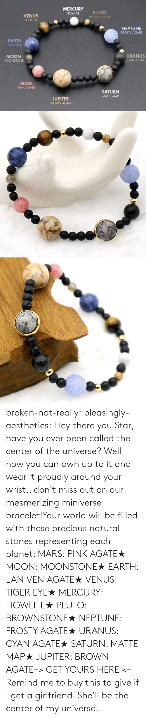 Precious, Tumblr, and Blog: MERCURY  PLUTO  BROWN STONE  HOWLITE  VENUS  TIGER EYE  NEPTUNE  FROSTY AGATE  EARTH  LAN VEN  URANUS  MOON  CYAN AGATE  MOONSTONE  MARS  PINK AGATE  SATURN  MATTE MAP  JUPITER  BROWN AGATE broken-not-really:  pleasingly-aesthetics:  Hey there you Star, have you ever been called the center of the universe? Well now you can own up to it and wear it proudly around your wrist.. don't miss out on our mesmerizing miniverse bracelet!Your world will be filled with these precious natural stones representing each planet: MARS: PINK AGATE★ MOON: MOONSTONE★ EARTH: LAN VEN AGATE★ VENUS: TIGER EYE★ MERCURY: HOWLITE★ PLUTO: BROWNSTONE★ NEPTUNE: FROSTY AGATE★ URANUS: CYAN AGATE★ SATURN: MATTE MAP★ JUPITER: BROWN AGATE=> GET YOURS HERE <=  Remind me to buy this to give if I get a girlfriend. She'll be the center of my universe.