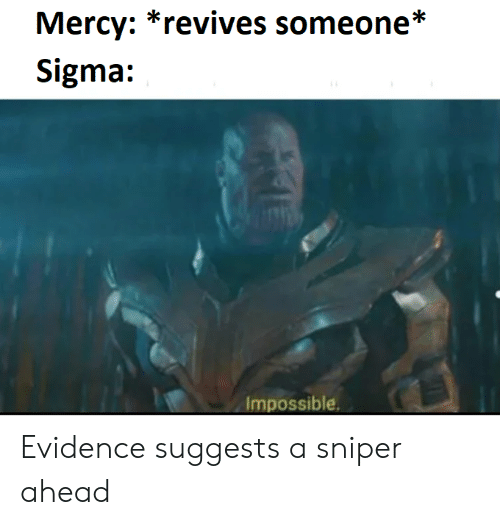 Mercy, Sigma, and Sniper: Mercy: *revives someone*  Sigma:  Impossible Evidence suggests a sniper ahead