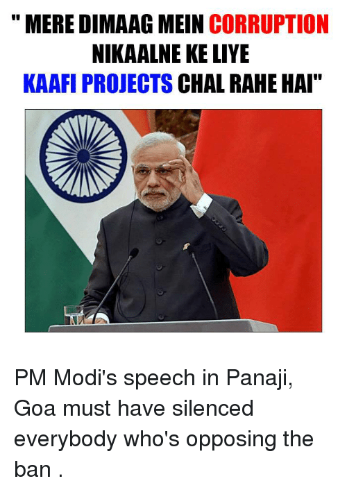"Modi Speech: MERE DIMAAG MEIN CORRUPTION  NIKAALNE KE LIYE  KAAFI PROJECTS  CHAL RAHE HAI"" PM Modi's speech in Panaji, Goa must have silenced everybody who's opposing the ban ."