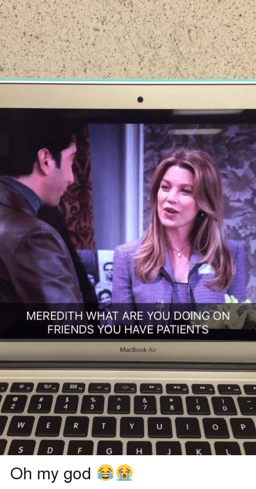 Macbook Air: MEREDITH WHAT ARE YOU DOING ON  FRIENDS YOU HAVE PATIENTS  MacBook Air Oh my god 😂😭