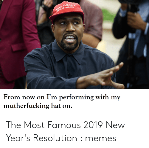 New Years Resolution Meme: MERICA  AT AGAIN  From now on I'm performing with my  mutherfucking hat on. The Most Famous 2019 New Year's Resolution : memes