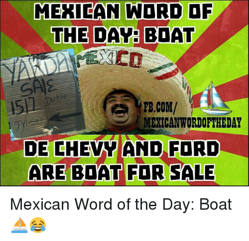 Mexican Wordoftheday: MERICAN WORD OF  THE DAY BOAT  FB.COM/  MEXICAN WORDOFTHEDAY  DE CHEVY AND FORD  ARE BOAT FOR SALE Mexican Word of the Day: Boat ⛵😂