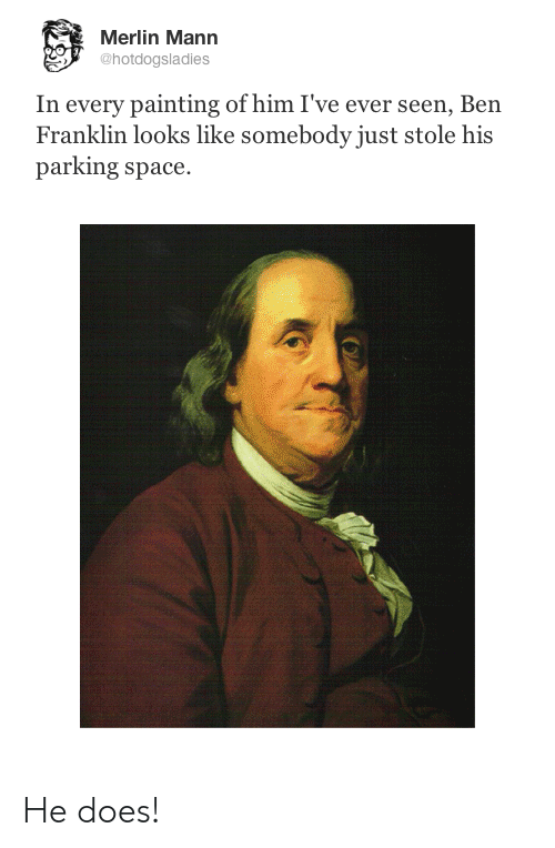 Ben Franklin, Space, and Merlin: Merlin Mann  @hotdogsladies  In every painting of him I've ever seen, Ben  Franklin looks like somebody just stole his  parking space He does!