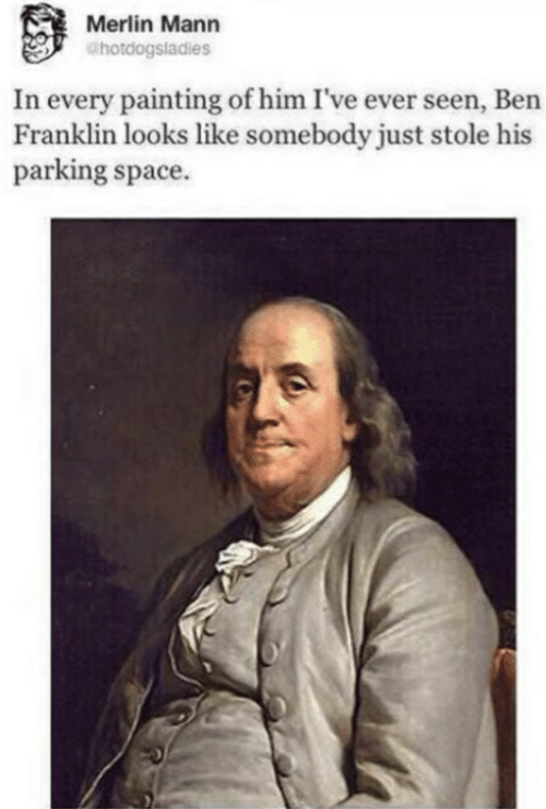 Ben Franklin, Space, and Merlin: Merlin Mann  @hotdogsladies  In every painting of him I've ever seen, Ben  Franklin looks like somebody just stole his  parking space.